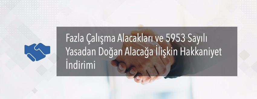 Fazla Çalışma Alacakları ve 5953 Sayılı Yasadan Doğan Alacağa İlişkin Hakkaniyet İndirimi